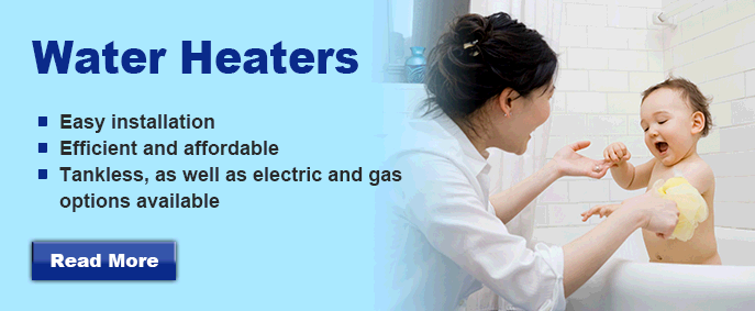 Water Heaters: Easy installation, efficient and affordable, and tankless/electric & gas options available